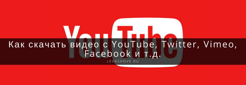 Как скачать видео с YouTube, Twitter, Vimeo, Facebook и т.д.