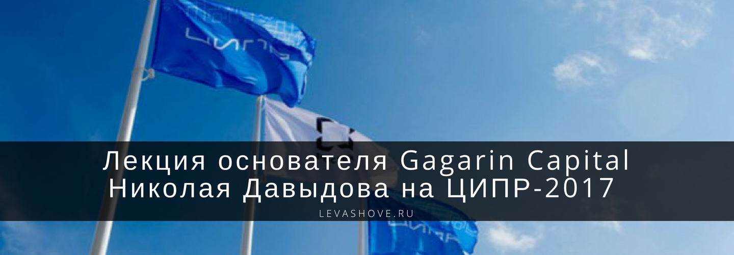 Лекция основателя Gagarin Capital Николая Давыдова на ЦИПР-2017