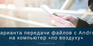 3 варианта передачи файлов с Android на компьютер «по воздуху»