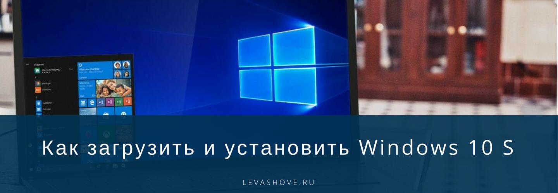 Как загрузить и установить Windows 10 S
